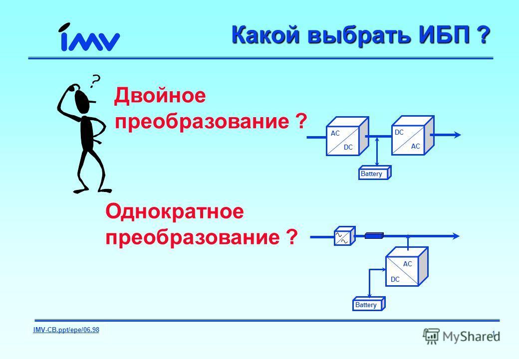 IMV-CB.ppt/epe/06.98 1 Какой выбрать ИБП ? Двойное преобразование ? Однократное преобразование ? AC DC AC Battery DC AC Battery