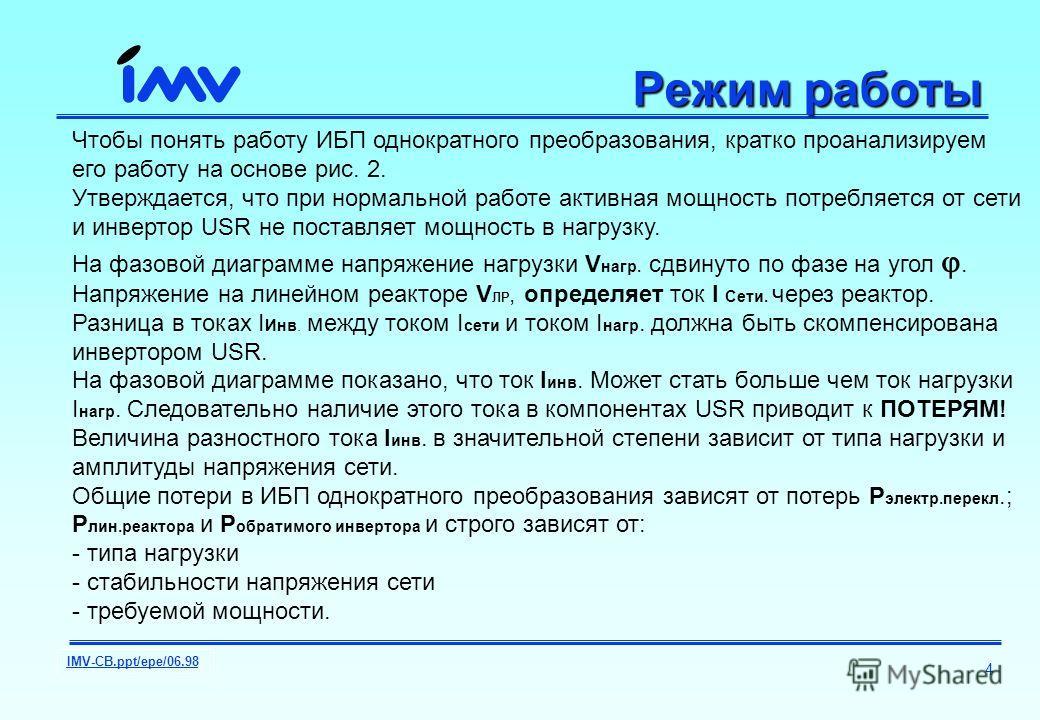 IMV-CB.ppt/epe/06.98 4 Режим работы Чтобы понять работу ИБП однократного преобразования, кратко проанализируем его работу на основе рис. 2. Утверждается, что при нормальной работе активная мощность потребляется от сети и инвертор USR не поставляет мо