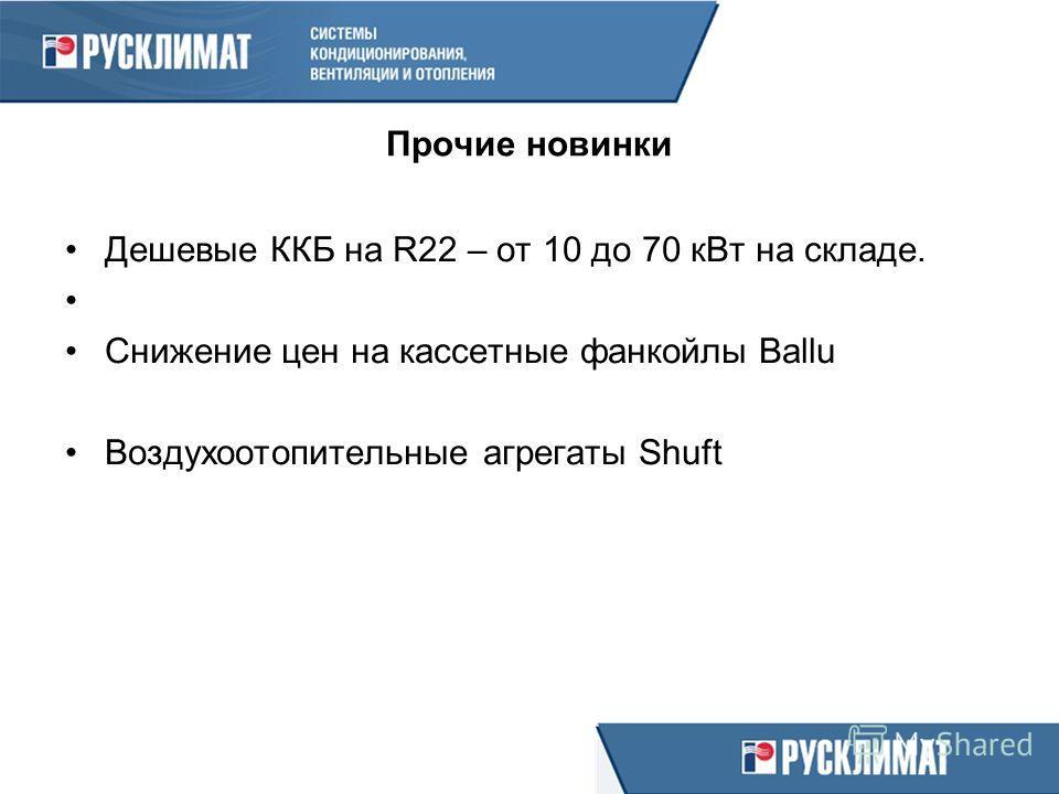 Прочие новинки Дешевые ККБ на R22 – от 10 до 70 кВт на складе. Снижение цен на кассетные фанкойлы Ballu Воздухоотопительные агрегаты Shuft