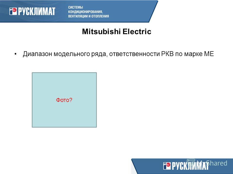 Mitsubishi Electric Диапазон модельного ряда, ответственности РКВ по марке МЕ Фото?