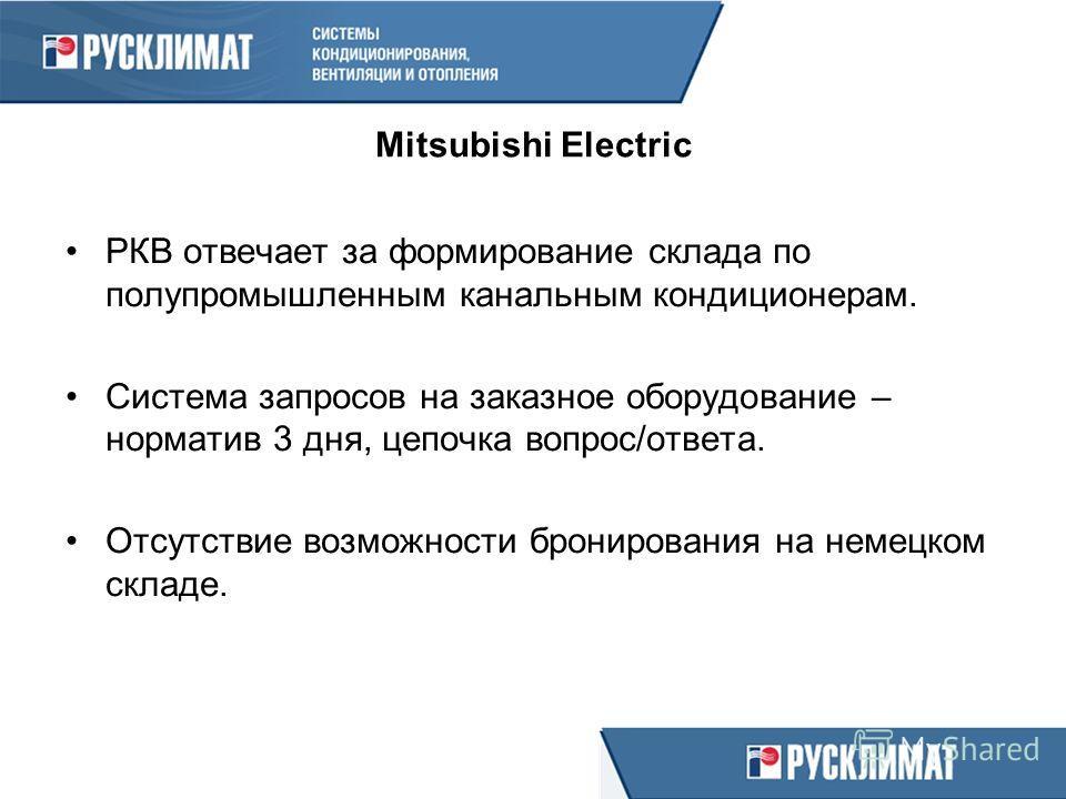Mitsubishi Electric РКВ отвечает за формирование склада по полупромышленным канальным кондиционерам. Система запросов на заказное оборудование – норматив 3 дня, цепочка вопрос/ответа. Отсутствие возможности бронирования на немецком складе.