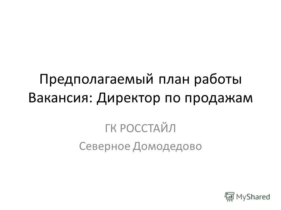Предполагаемый план работы Вакансия: Директор по продажам ГК РОССТАЙЛ Северное Домодедово