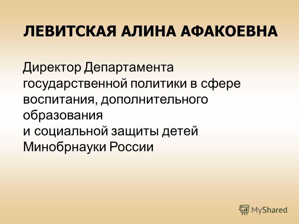 ЛЕВИТСКАЯ АЛИНА АФАКОЕВНА Директор Департамента государственной политики в сфере воспитания, дополнительного образования и социальной защиты детей Минобрнауки России