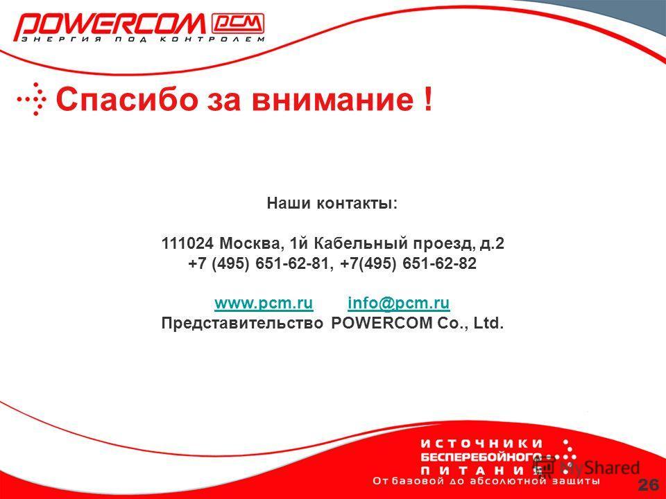 Спасибо за внимание ! Наши контакты: 111024 Москва, 1й Кабельный проезд, д.2 +7 (495) 651-62-81, +7(495) 651-62-82 www.pcm.ru info@pcm.ru Представительство POWERCOM Co., Ltd. www.pcm.ruinfo@pcm.ru 26