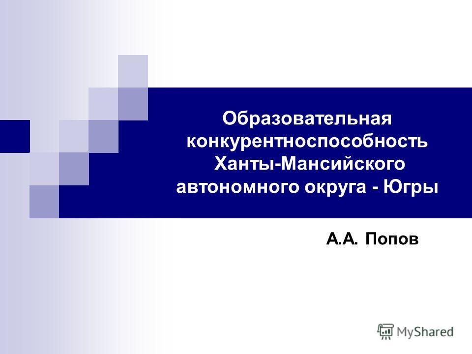 Образовательная конкурентноспособность Ханты-Мансийского автономного округа - Югры А.А. Попов