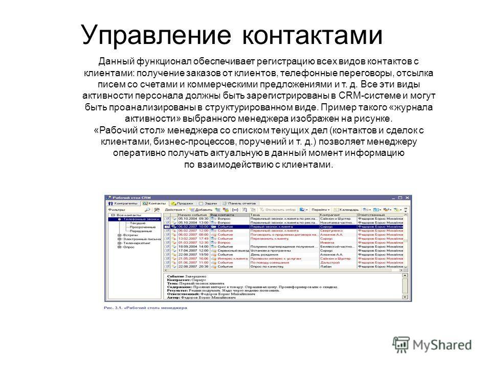 Управление контактами Данный функционал обеспечивает регистрацию всех видов контактов с клиентами: получение заказов от клиентов, телефонные переговоры, отсылка писем со счетами и коммерческими предложениями и т. д. Все эти виды активности персонала