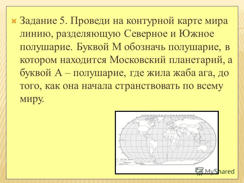 Задание 5. Проведи на контурной карте мира линию, разделяющую Северное и Южное полушарие. Буквой М обозначь полушарие, в котором находится Московский планетарий, а буквой А – полушарие, где жила жаба ага, до того, как она начала странствовать по всем