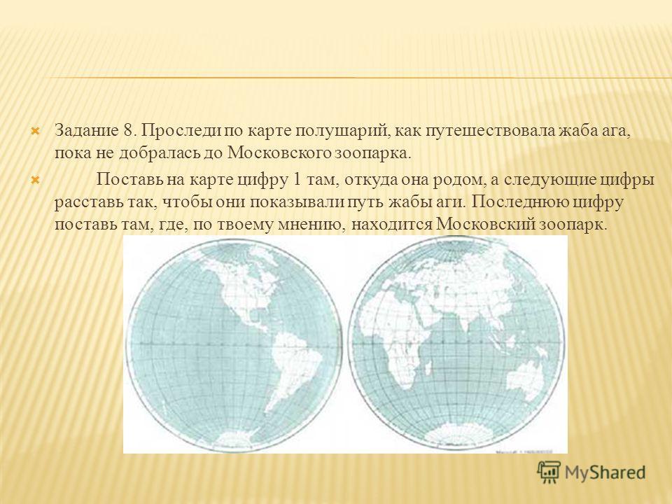 Задание 8. Проследи по карте полушарий, как путешествовала жаба ага, пока не добралась до Московского зоопарка. Поставь на карте цифру 1 там, откуда она родом, а следующие цифры расставь так, чтобы они показывали путь жабы аги. Последнюю цифру постав