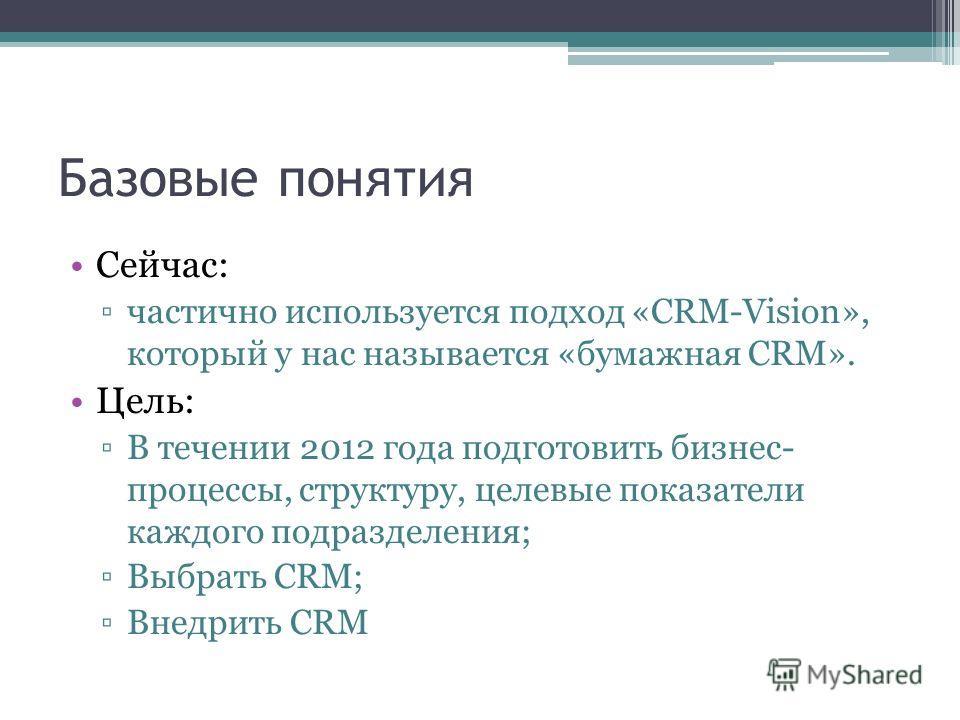 Базовые понятия Сейчас: частично используется подход «CRM-Vision», который у нас называется «бумажная CRM». Цель: В течении 2012 года подготовить бизнес- процессы, структуру, целевые показатели каждого подразделения; Выбрать CRM; Внедрить CRM