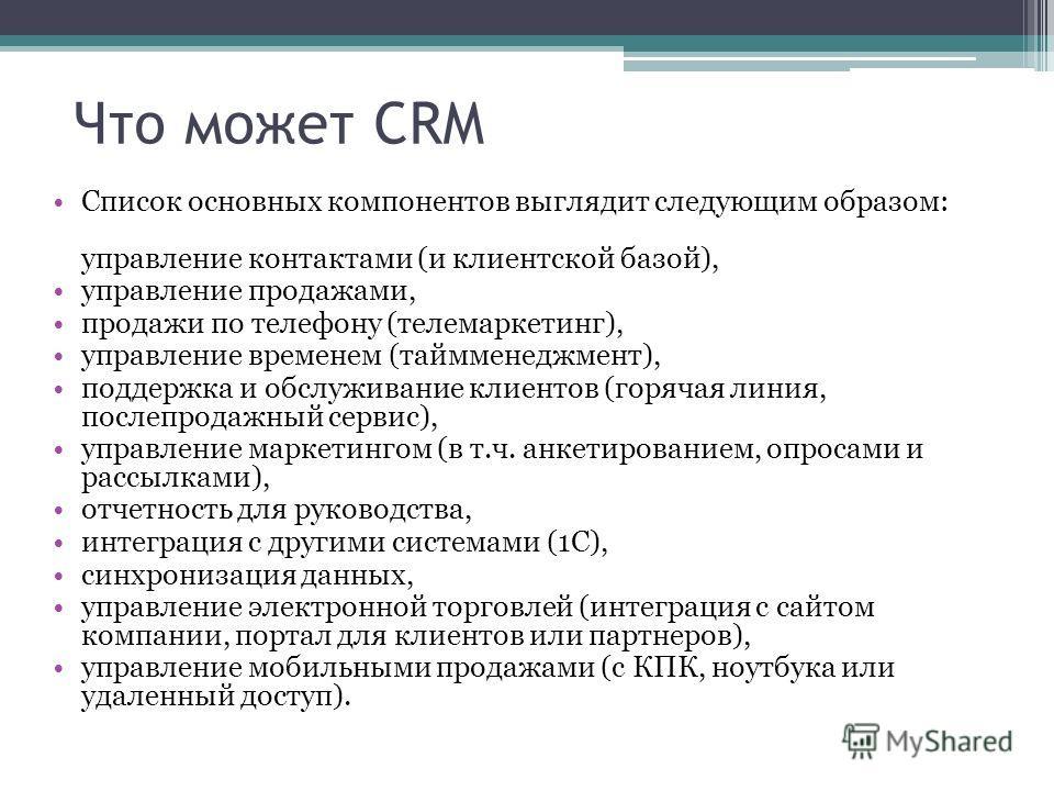 Что может CRM Список основных компонентов выглядит следующим образом: управление контактами (и клиентской базой), управление продажами, продажи по телефону (телемаркетинг), управление временем (таймменеджмент), поддержка и обслуживание клиентов (горя
