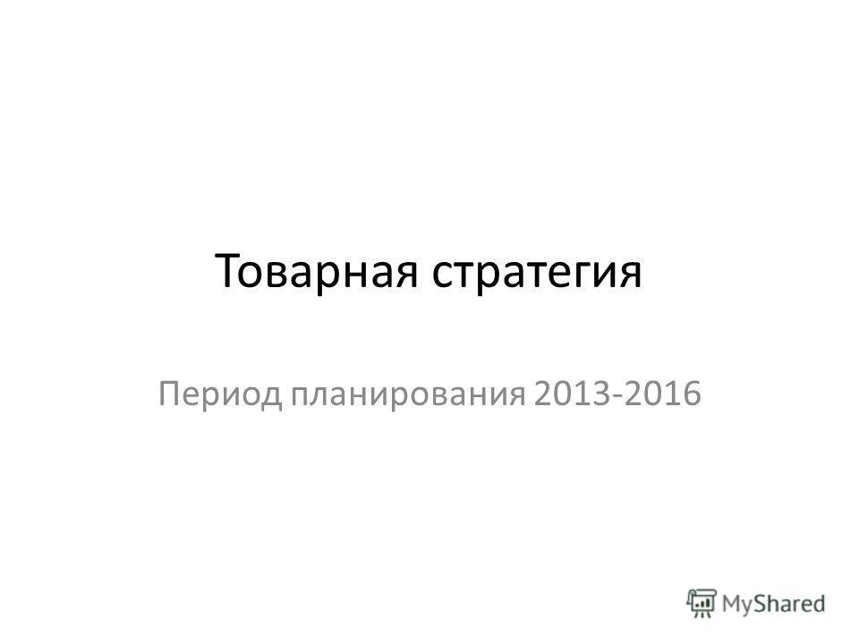 Товарная стратегия Период планирования 2013-2016