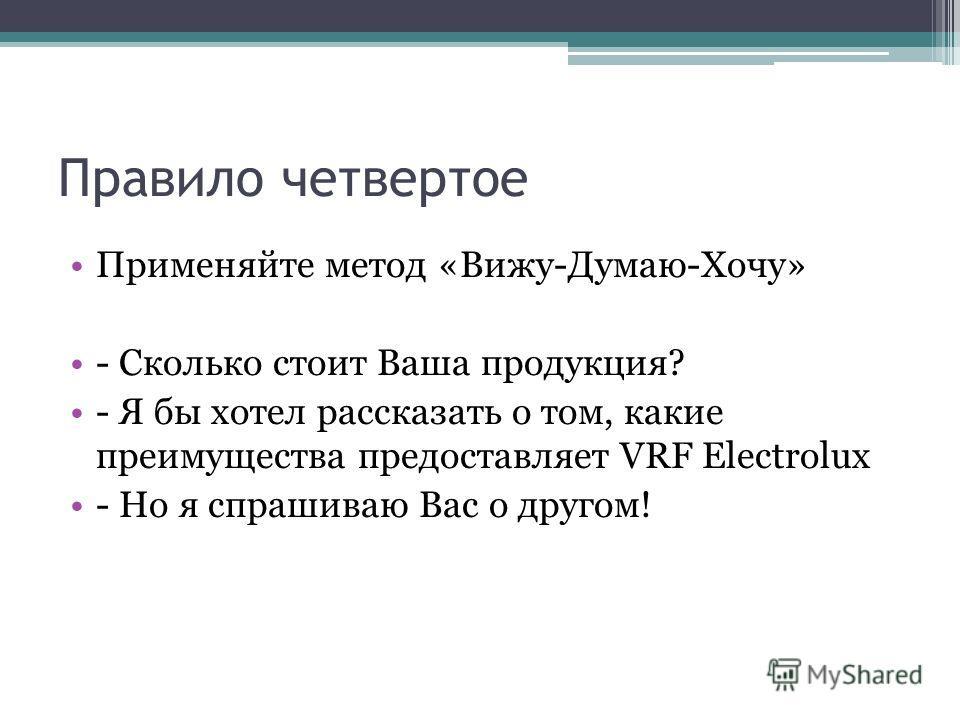 Правило четвертое Применяйте метод «Вижу-Думаю-Хочу» - Сколько стоит Ваша продукция? - Я бы хотел рассказать о том, какие преимущества предоставляет VRF Electrolux - Но я спрашиваю Вас о другом!