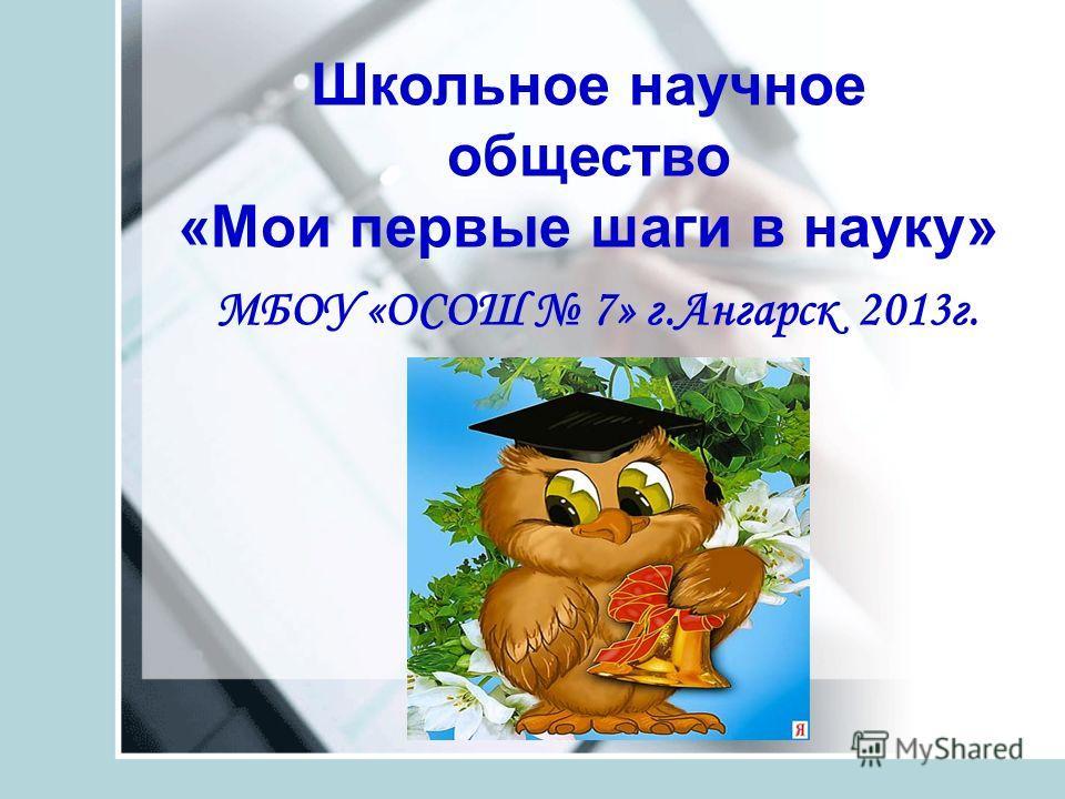 Школьное научное общество «Мои первые шаги в науку» МБОУ «ОСОШ 7» г.Ангарск 2013г.