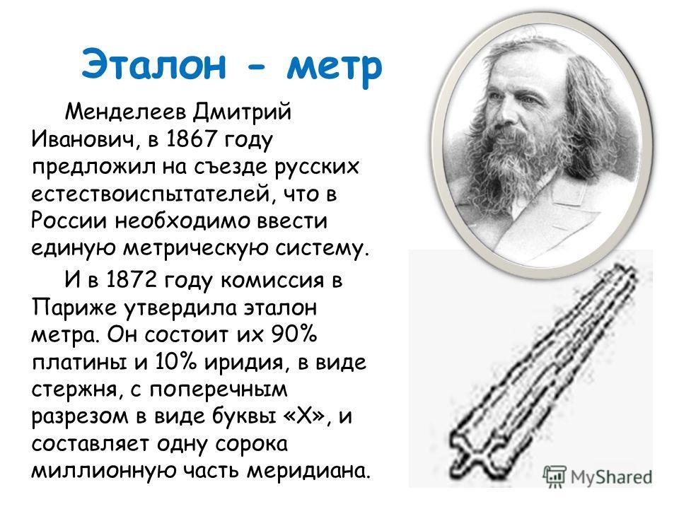 Эталон - метр Менделеев Дмитрий Иванович, в 1867 году предложил на съезде русских естествоиспытателей, что в России необходимо ввести единую метрическую систему. И в 1872 году комиссия в Париже утвердила эталон метра. Он состоит их 90% платины и 10%
