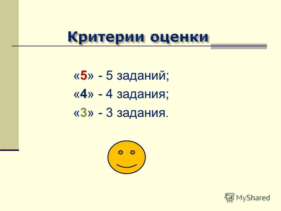 «5» - 5 заданий; «4» - 4 задания; «3» - 3 задания.