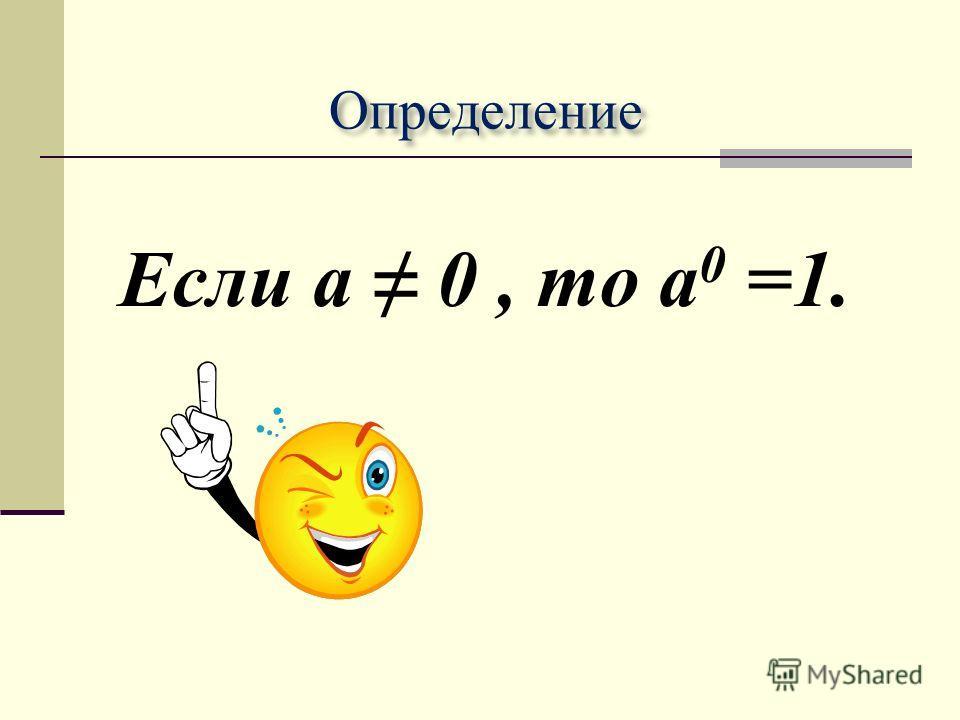Определение Если а 0, то a 0 =1.