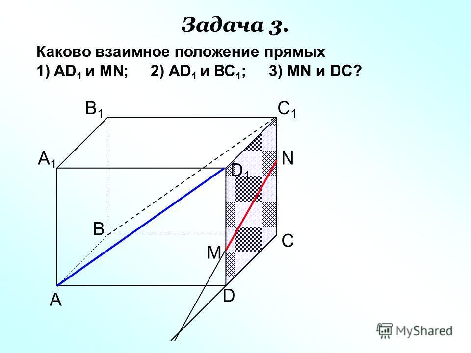 А D С В B1B1 С1С1 D1D1 А1А1 Каково взаимное положение прямых 1) AD 1 и МN; 2) AD 1 и ВС 1 ; 3) МN и DC? N M Задача 3.