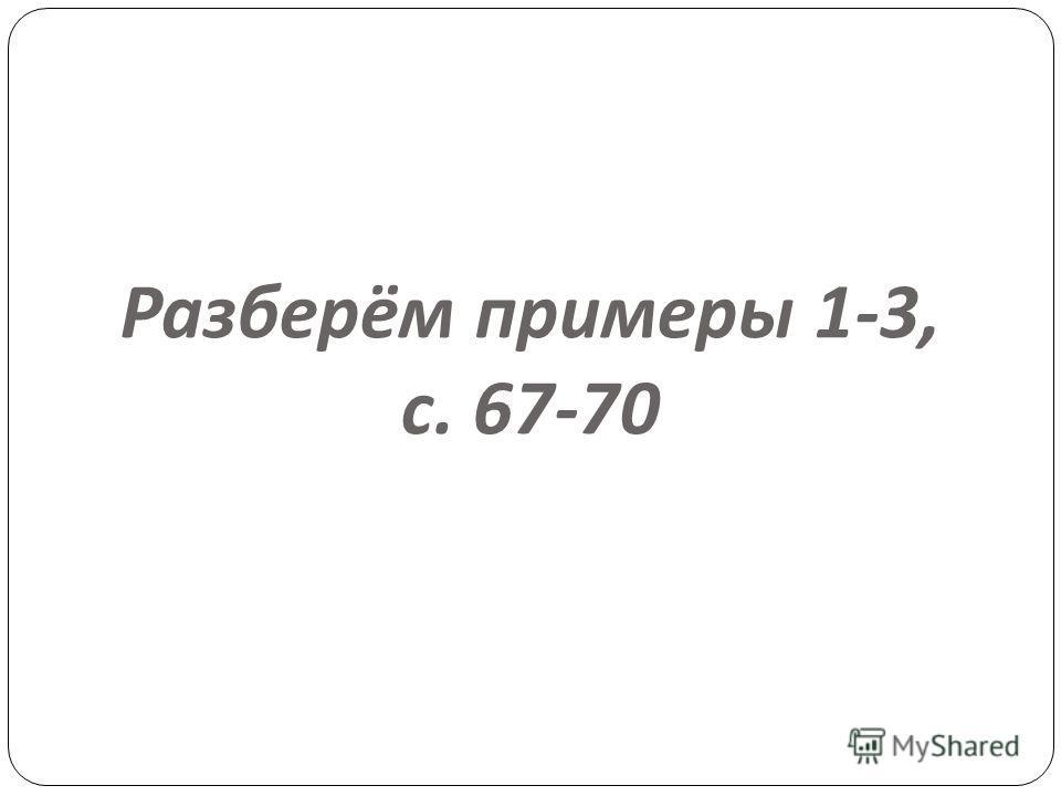 Разберём примеры 1-3, с. 67-70
