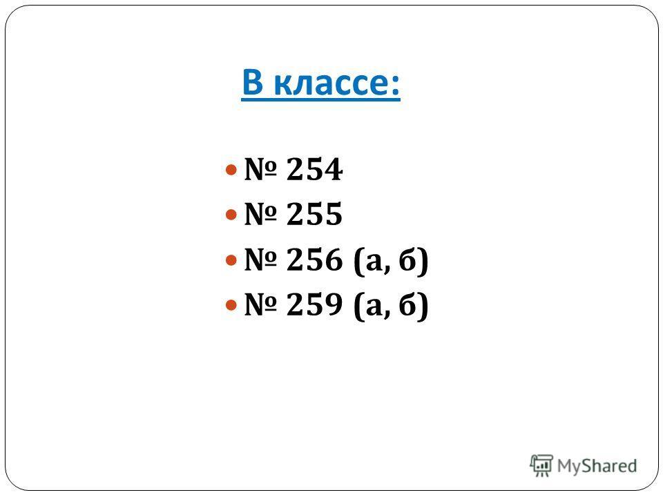 В классе : 254 255 256 ( а, б ) 259 ( а, б )