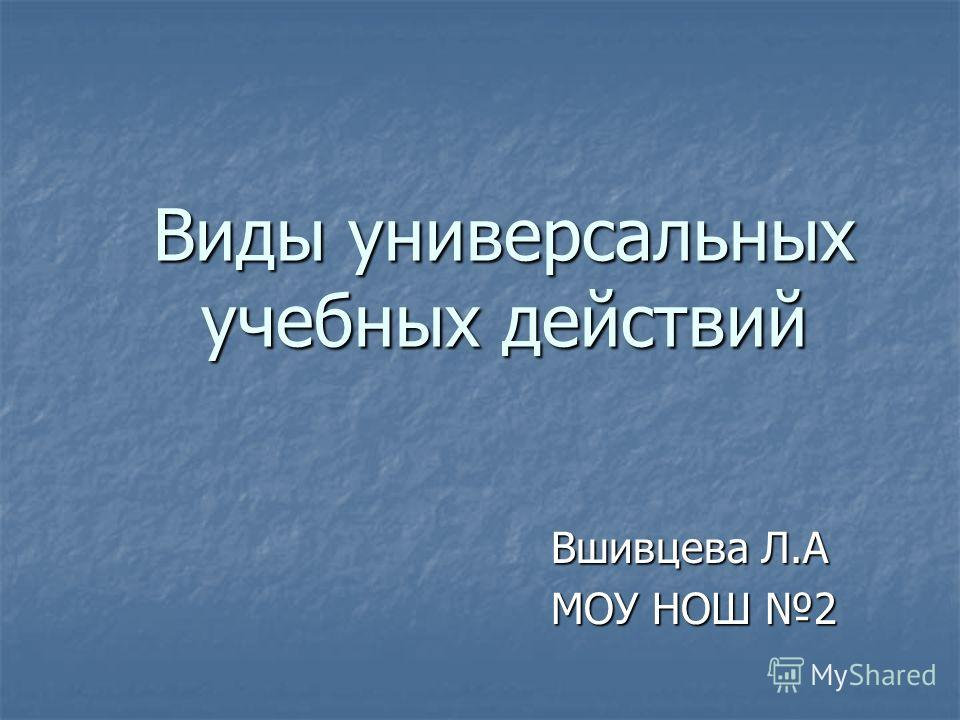 Виды универсальных учебных действий Вшивцева Л.А Вшивцева Л.А МОУ НОШ 2 МОУ НОШ 2