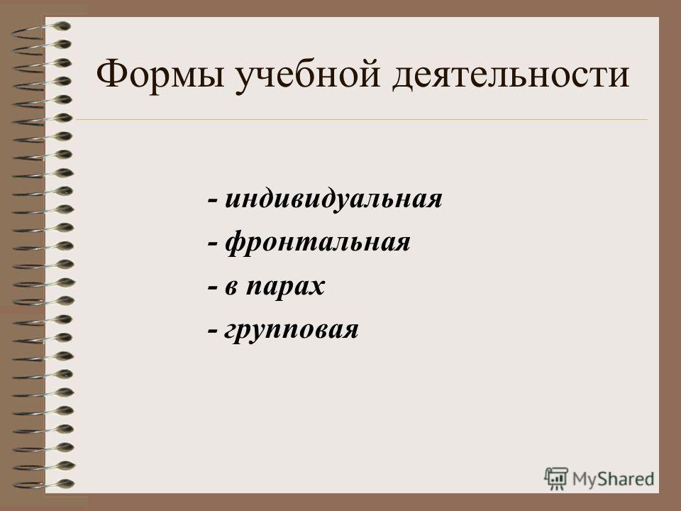 Формы учебной деятельности - индивидуальная - фронтальная - в парах - групповая