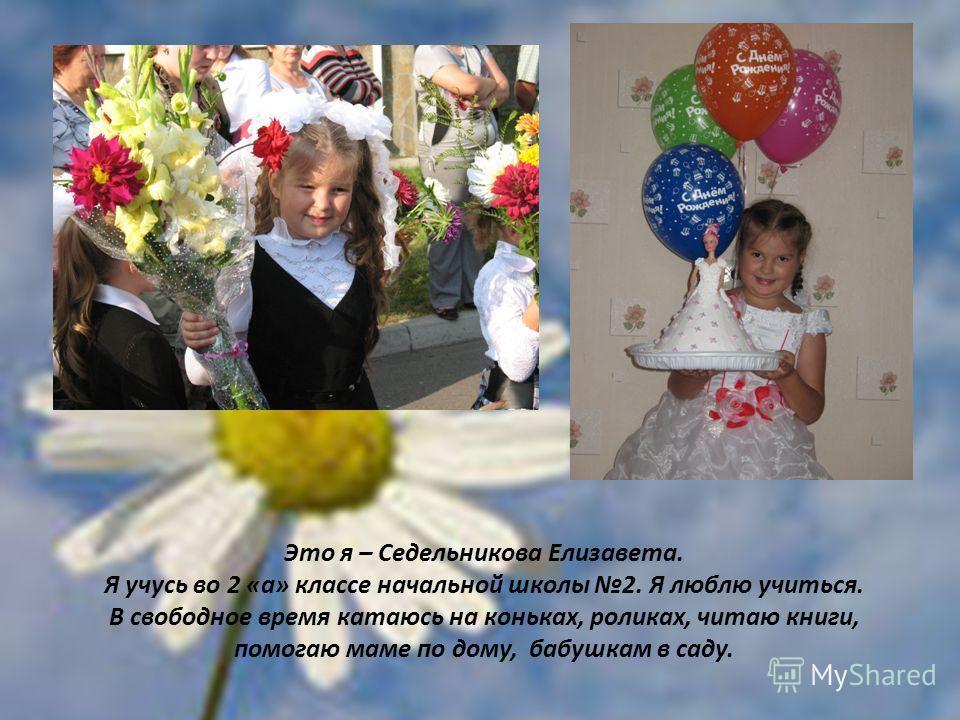 Это я – Седельникова Елизавета. Я учусь во 2 «а» классе начальной школы 2. Я люблю учиться. В свободное время катаюсь на коньках, роликах, читаю книги, помогаю маме по дому, бабушкам в саду.