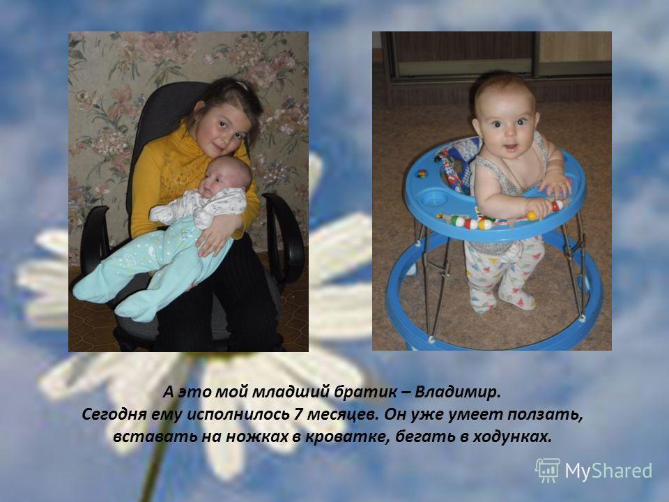 А это мой младший братик – Владимир. Сегодня ему исполнилось 7 месяцев. Он уже умеет ползать, вставать на ножках в кроватке, бегать в ходунках.