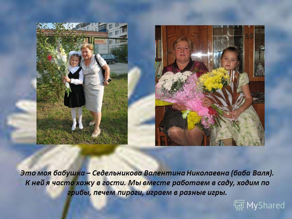 Это моя бабушка – Седельникова Валентина Николаевна (баба Валя). К ней я часто хожу в гости. Мы вместе работаем в саду, ходим по грибы, печем пироги, играем в разные игры.