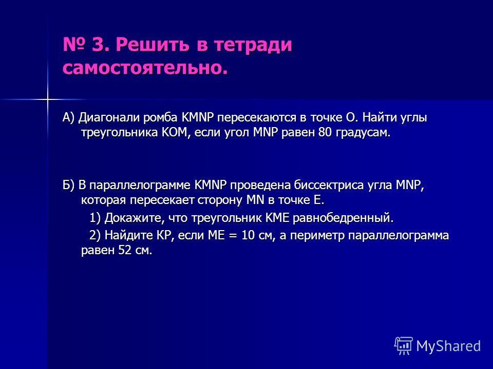 3. Решить в тетради самостоятельно. 3. Решить в тетради самостоятельно. А) Диагонали ромба KMNP пересекаются в точке О. Найти углы треугольника KOM, если угол MNP равен 80 градусам. Б) В параллелограмме KMNP проведена биссектриса угла MNP, которая пе