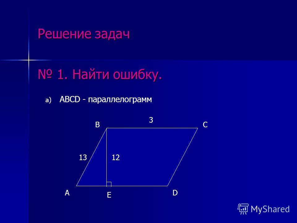 Решение задач 1. Найти ошибку. 1. Найти ошибку. а) ABCD - параллелограмм A BC D E 1312 3