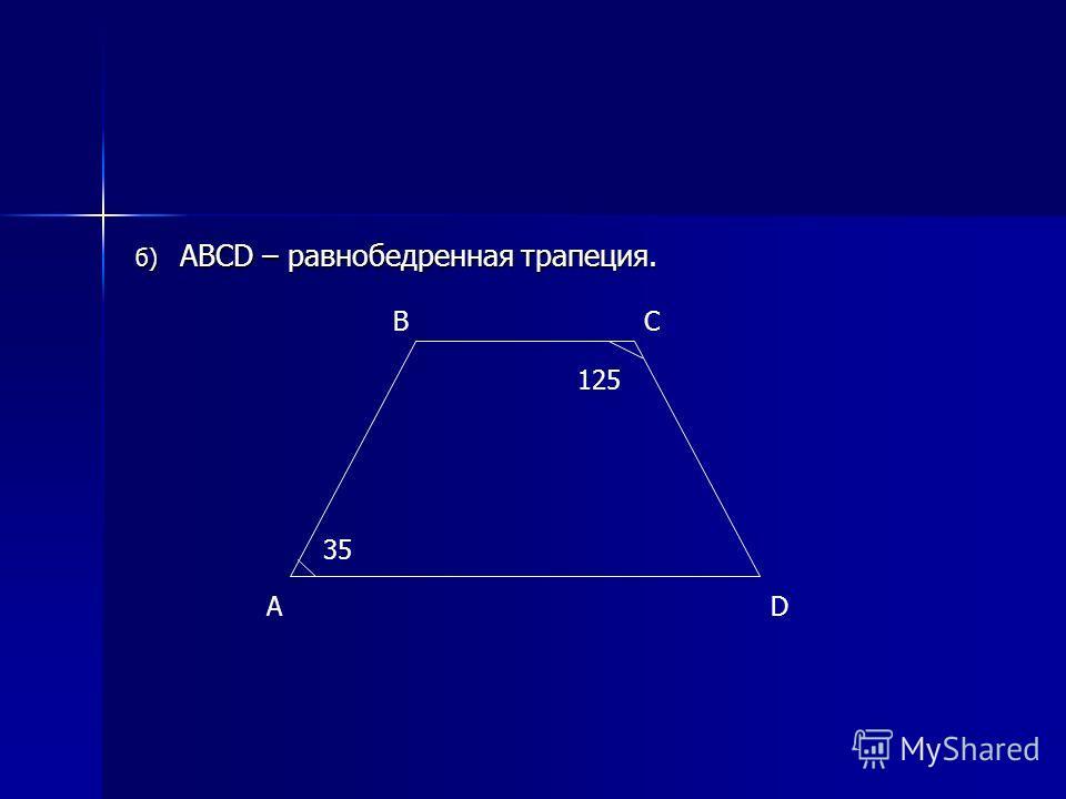 б) ABCD – равнобедренная трапеция. A BC D 35 125
