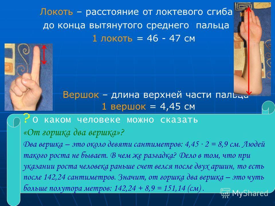 10 Локоть – расстояние от локтевого сгиба до конца вытянутого среднего пальца 1 локоть = 46 - 47 см Вершок – длина верхней части пальца 1 вершок = 4,45 см ? О каком человеке можно сказать «От горшка два вершка»? Два вершка – это около девяти сантимет