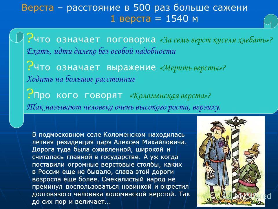 13 Верста – расстояние в 500 раз больше сажени 1 верста = 1540 м В подмосковном селе Коломенском находилась летняя резиденция царя Алексея Михайловича. Дорога туда была оживленной, широкой и считалась главной в государстве. А уж когда поставили огром