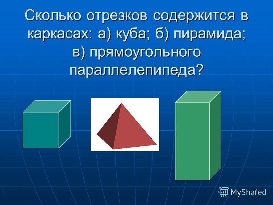 3 Сколько отрезков содержится в каркасах: а) куба; б) пирамида; в) прямоугольного параллелепипеда?