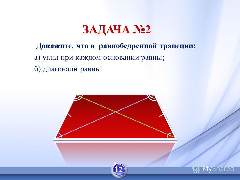 Докажите, что в равнобедренной трапеции: а) углы при каждом основании равны; б) диагонали равны. ЗАДАЧА 2 12