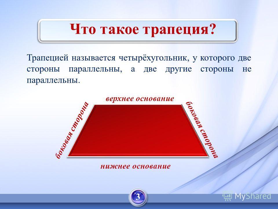 Что такое трапеция? Трапецией называется четырёхугольник, у которого две стороны параллельны, а две другие стороны не параллельны. верхнее основание нижнее основание боковая сторона 3
