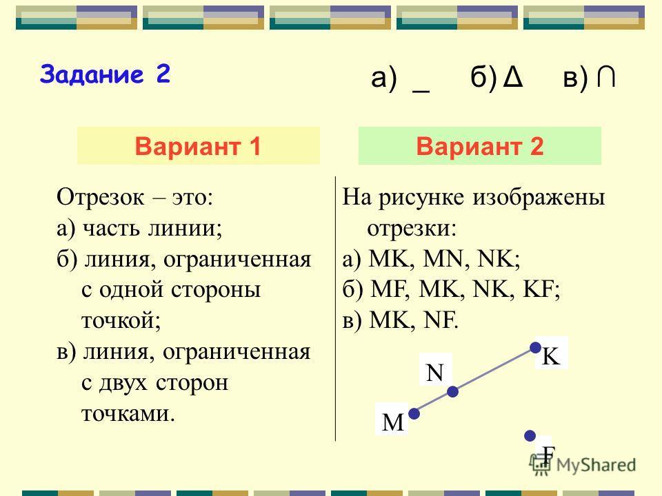 Задание 1 Вариант 1Вариант 2 Для счета предметов используют: а) любые числа; б) натуральные числа; в) дробные числа. Натуральные числа – это: а) 0, 1, 2, 3 … б) 1, 2, 3, 4, … в) 1, 2, 0, 4, … а) _ б) Δ в)