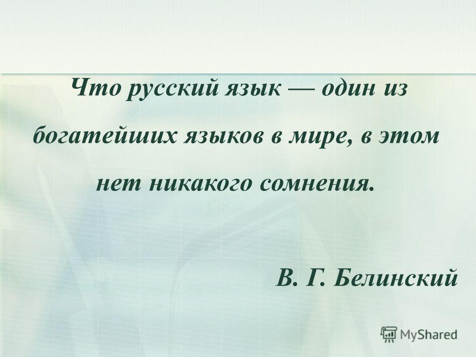 Что русский язык один из богатейших языков в мире, в этом нет никакого сомнения. В. Г. Белинский