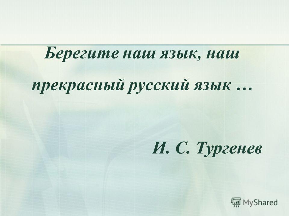 Берегите наш язык, наш прекрасный русский язык … И. С. Тургенев