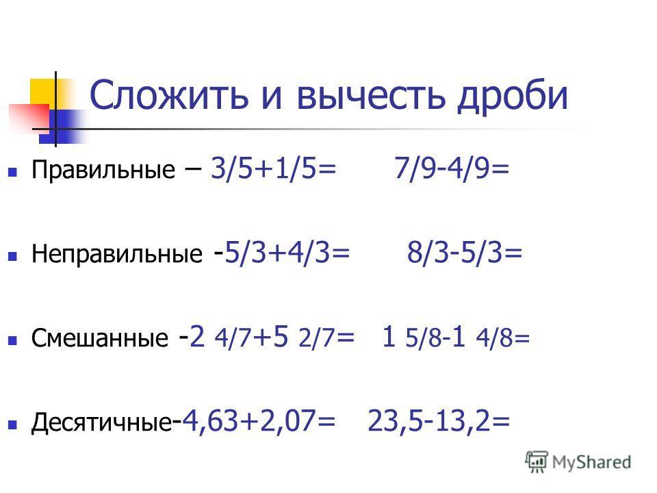 Сложить и вычесть дроби Правильные – 3/5+1/5= 7/9-4/9= Неправильные -5/3+4/3= 8/3-5/3= Смешанные -2 4/7 +5 2/7 = 1 5/8- 1 4/8= Десятичные -4,63+2,07= 23,5-13,2=