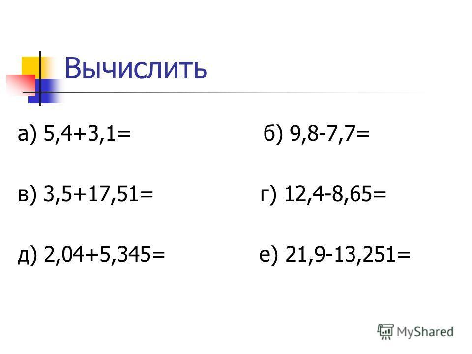 Вычислить а) 5,4+3,1= б) 9,8-7,7= в) 3,5+17,51= г) 12,4-8,65= д) 2,04+5,345= е) 21,9-13,251=