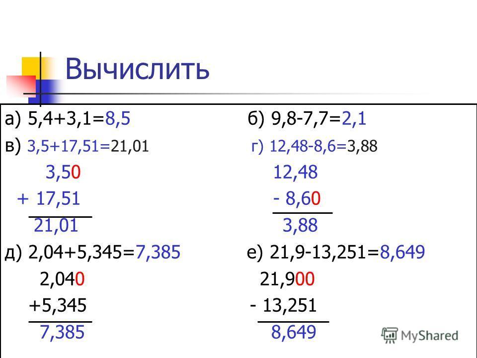 Вычислить а) 5,4+3,1=8,5 б) 9,8-7,7=2,1 в) 3,5+17,51=21,01 г) 12,48-8,6=3,88 3,50 12,48 + 17,51 - 8,60 21,01 3,88 д) 2,04+5,345=7,385 е) 21,9-13,251=8,649 2,040 21,900 +5,345 - 13,251 7,385 8,649