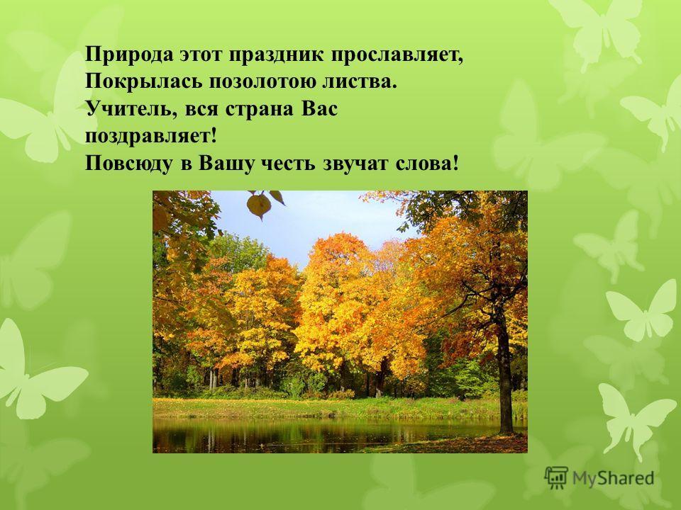Природа этот праздник прославляет, Покрылась позолотою листва. Учитель, вся страна Вас поздравляет! Повсюду в Вашу честь звучат слова!