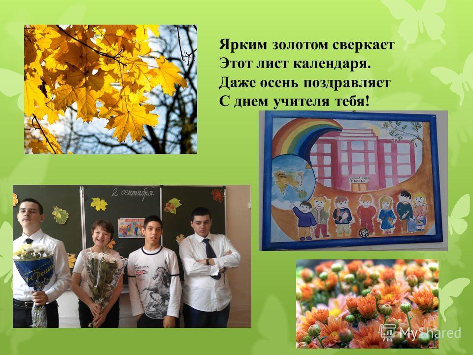 Ярким золотом сверкает Этот лист календаря. Даже осень поздравляет С днем учителя тебя! http://pozdravlandia.ru/pozdravleniya _teachers_4.html