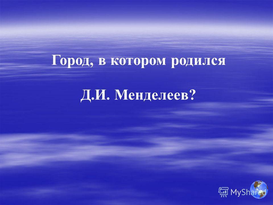 Город, в котором родился Д.И. Менделеев?