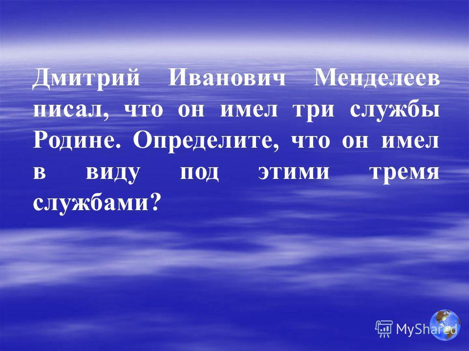 Дмитрий Иванович Менделеев писал, что он имел три службы Родине. Определите, что он имел в виду под этими тремя службами?