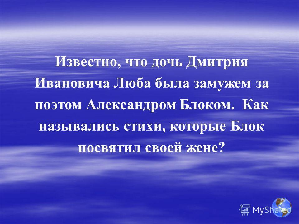 Известно, что дочь Дмитрия Ивановича Люба была замужем за поэтом Александром Блоком. Как назывались стихи, которые Блок посвятил своей жене?