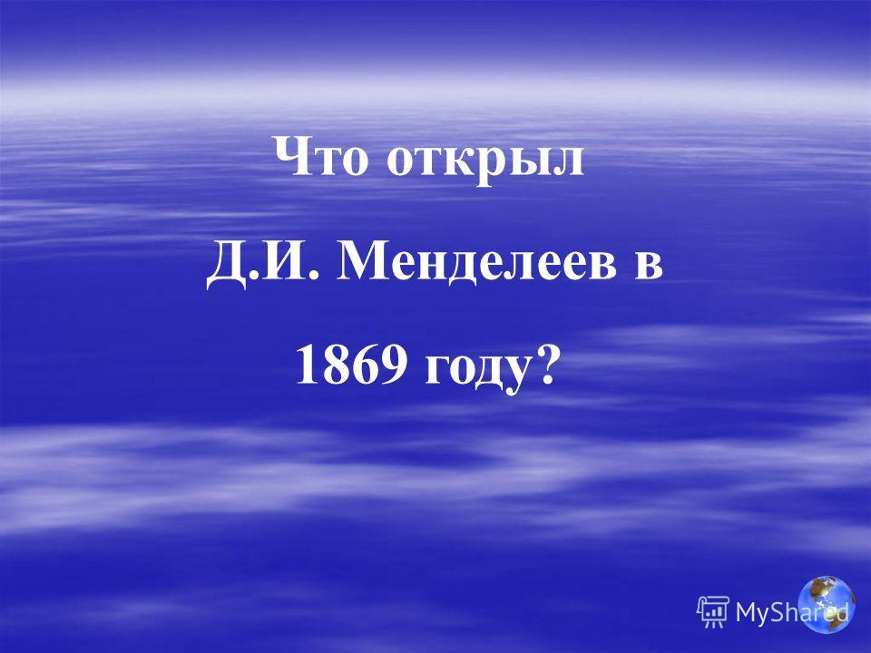 Что открыл Д.И. Менделеев в 1869 году?