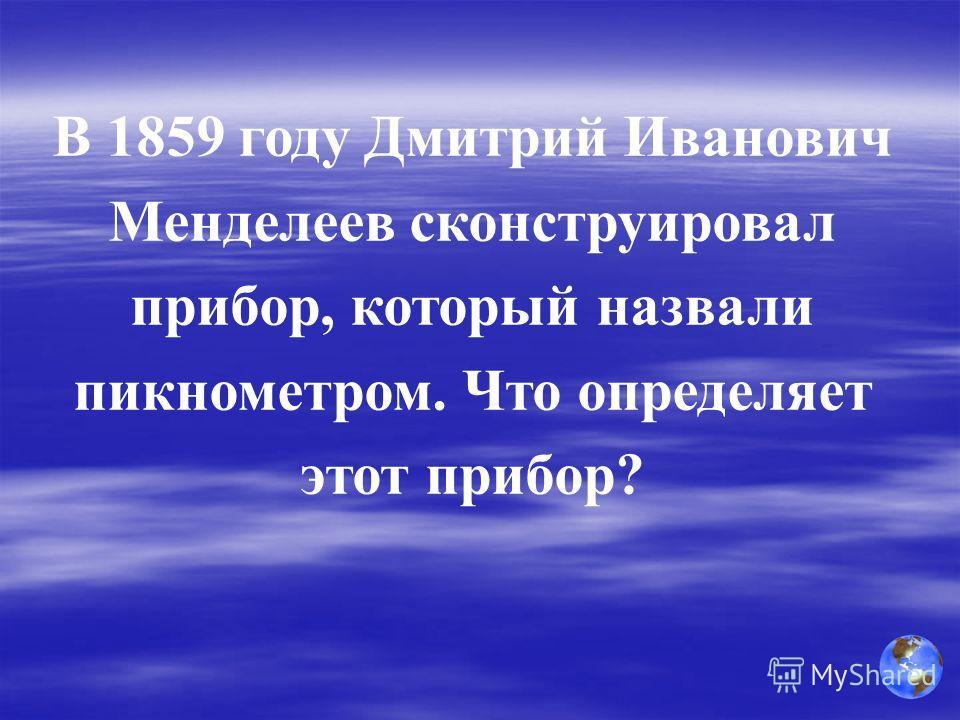 В 1859 году Дмитрий Иванович Менделеев сконструировал прибор, который назвали пикнометром. Что определяет этот прибор?