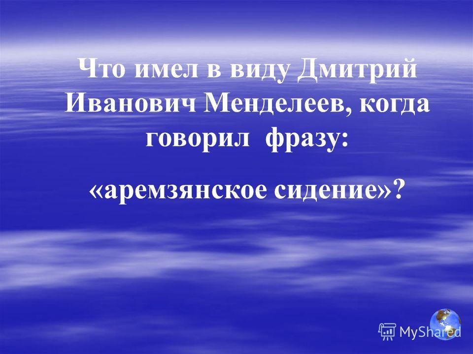 Что имел в виду Дмитрий Иванович Менделеев, когда говорил фразу: «аремзянское сидение»?